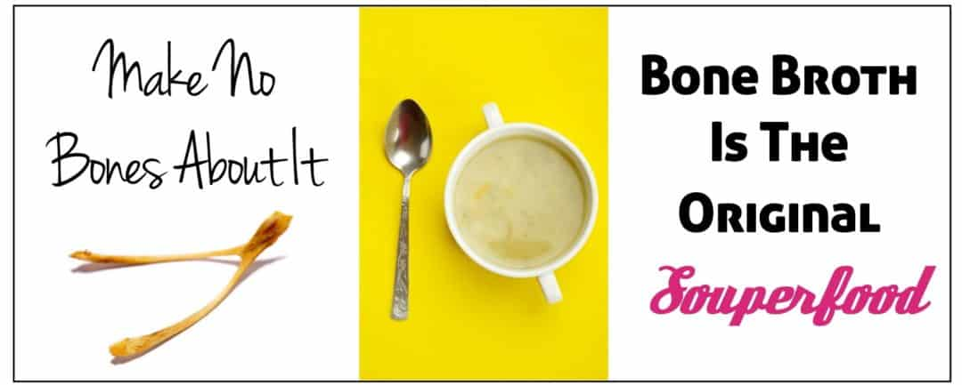 Make No Bones About It – Bone Broth Is The Original Souperfood!