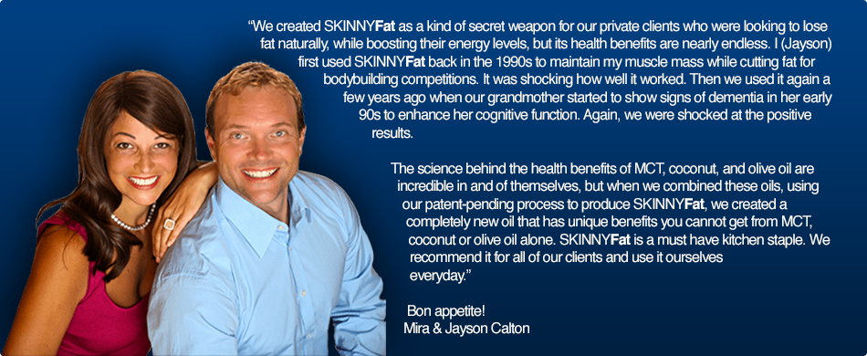 We created SKINNYFat as a kind of secret weapon for our private clients who were looking to lose fat naturally, while boosting their energy levels, but its health benefits are nearly endless. I (Jayson) first used SKINNYFat back in the 1990s to maintain my muscle mass while cutting fat for my bodybuilding shows. It was shocking how well it worked. Then we used it again a few years ago when our grandmother started to show signs of dementia in her early 90s to enhance her cognitive function. Again, we were shocked at the positive results.   The science behind the health benefits of MCT, coconut, and olive oil are incredible in and of themselves, but when we combined these oils, using our patent-pending process to produce SKINNYFat, we created a completely new oil that has unique benefits you cannot get from MCT, coconut or olive oil alone. SKINNYFat is a must have kitchen staple. We recommend it for all of our clients and use it ourselves everyday.