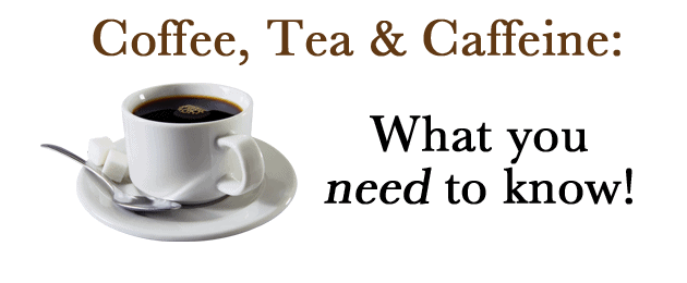 Coffee, Tea & Caffeine: What You Need To Know!