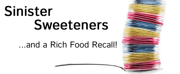 Sinister Sweeteners & a Rich Food Recall