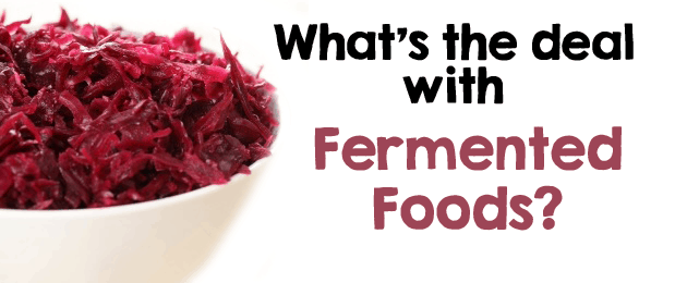 What's the deal with fermented foods?