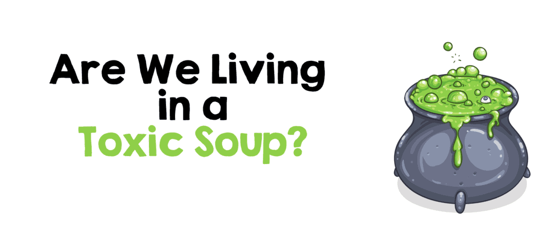 Are We Living in a Toxic Soup?