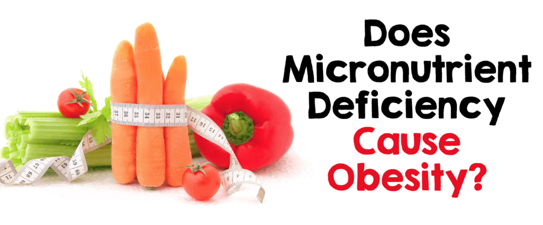 Does Micronutrient Deficiency Cause Obesity?