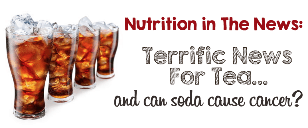 Nutrition in the News:  Terrific News For Tea & A Can of Soda Can Cause Cancer