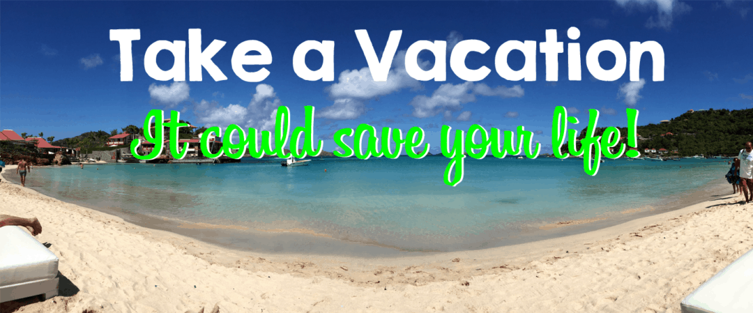 Take a vacation – IT COULD SAVE YOUR LIFE!