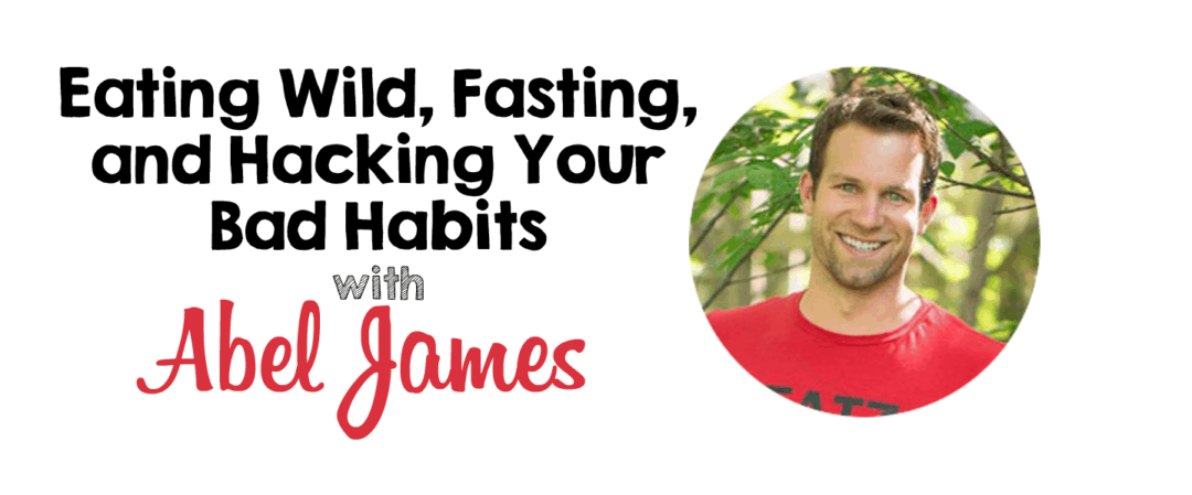 Eating Wild, Fasting, and Hacking Your Bad Habits with Abel James