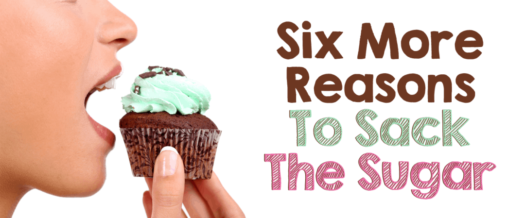 Six More Reasons To Sack The Sugar