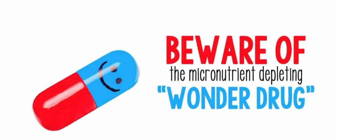 "Beware of the Micronutrient Depleting ""Wonder Drug!"""