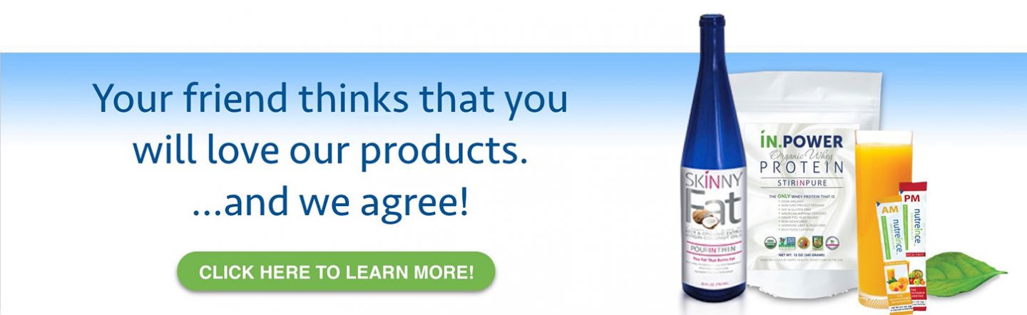 Your friend thinks that you will love our products ... and we agree! Click here to learn more
