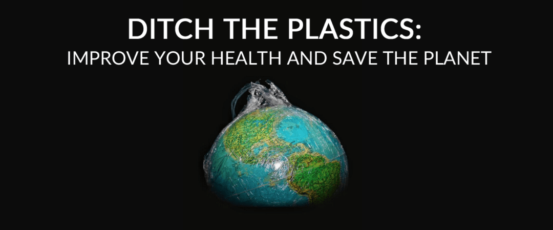Ditch the plastics: Improve your health and save the planet!