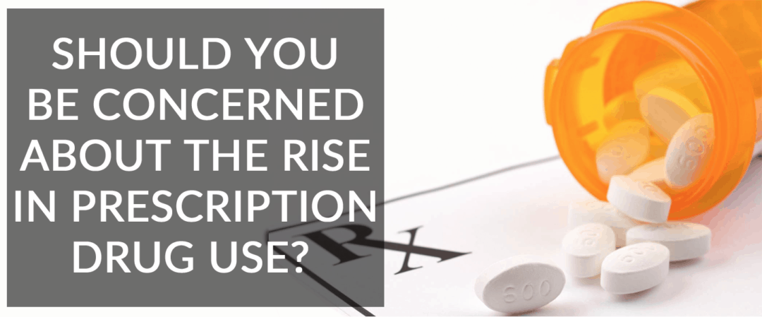 The Rise In Prescription Drug Use: Should You Be Concerned?