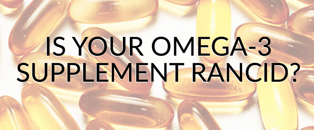 Is Your Omega-3 Supplement Rancid?