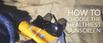 How To Choose The Healthiest Sunscreen