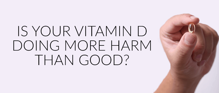 Is Your Vitamin D Doing More Harm Than Good?
