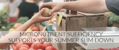 Micronutrient Sufficiency Supports Your Summer Slim Down